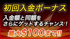 初回入金ボーナス 入金額と同額をさらにゲットするチャンス!最大$100まで!